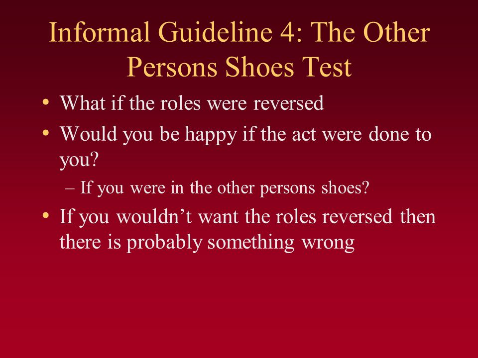Informal Guideline 4: The Other Persons Shoes Test What if the roles were reversed Would you be happy if the act were done to you.