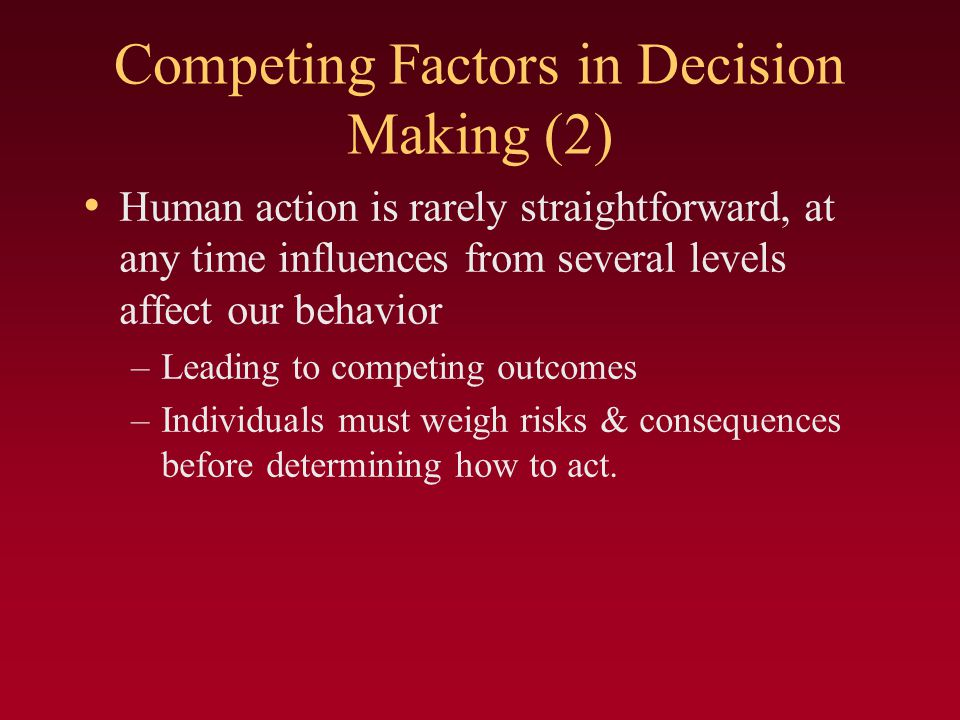 Competing Factors in Decision Making (2) Human action is rarely straightforward, at any time influences from several levels affect our behavior –Leading to competing outcomes –Individuals must weigh risks & consequences before determining how to act.