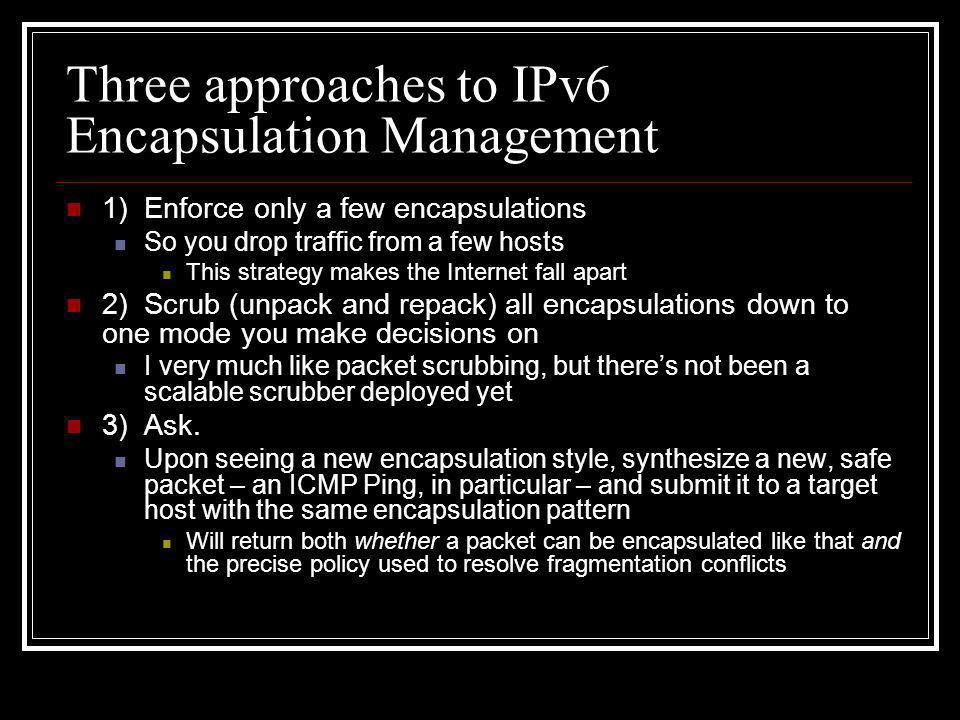Three approaches to IPv6 Encapsulation Management 1) Enforce only a few encapsulations So you drop traffic from a few hosts This strategy makes the Internet fall apart 2) Scrub (unpack and repack) all encapsulations down to one mode you make decisions on I very much like packet scrubbing, but there's not been a scalable scrubber deployed yet 3) Ask.