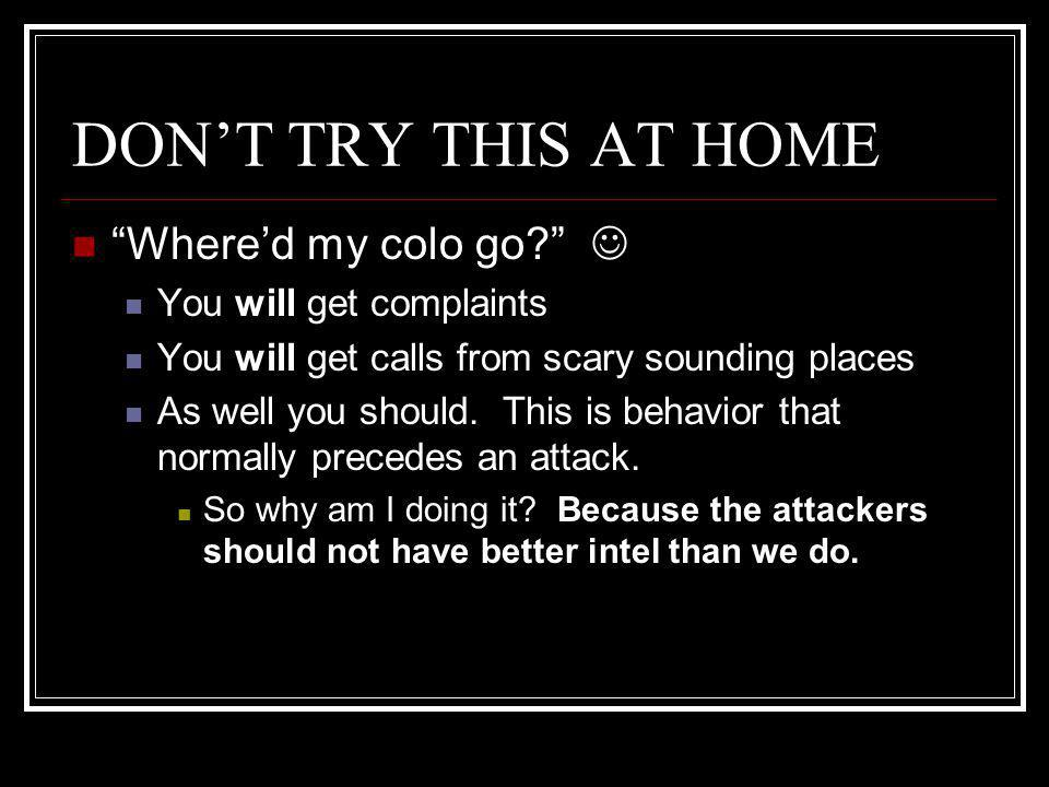 DON'T TRY THIS AT HOME Where'd my colo go? You will get complaints You will get calls from scary sounding places As well you should.