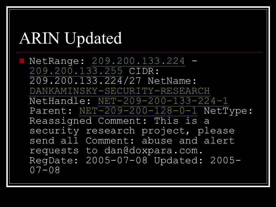 ARIN Updated NetRange: 209.200.133.224 - 209.200.133.255 CIDR: 209.200.133.224/27 NetName: DANKAMINSKY-SECURITY-RESEARCH NetHandle: NET-209-200-133-224-1 Parent: NET-209-200-128-0-1 NetType: Reassigned Comment: This is a security research project, please send all Comment: abuse and alert requests to dan@doxpara.com.
