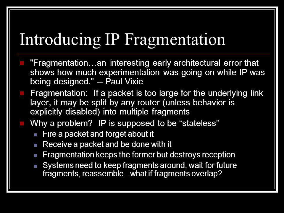 Introducing IP Fragmentation Fragmentation…an interesting early architectural error that shows how much experimentation was going on while IP was being designed. -- Paul Vixie Fragmentation: If a packet is too large for the underlying link layer, it may be split by any router (unless behavior is explicitly disabled) into multiple fragments Why a problem.