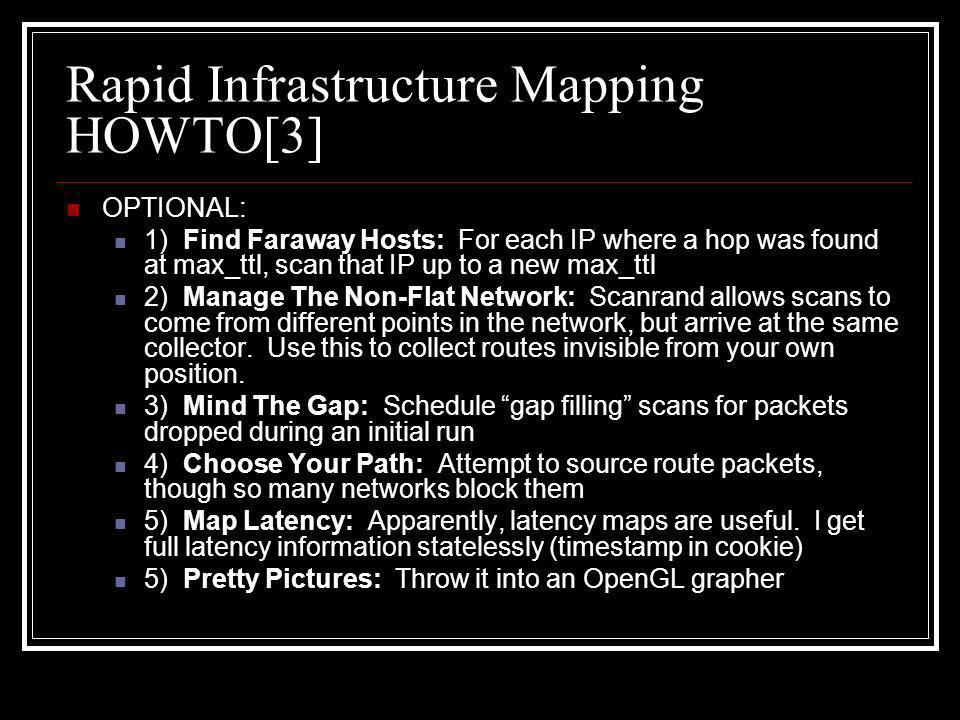 Rapid Infrastructure Mapping HOWTO[3] OPTIONAL: 1) Find Faraway Hosts: For each IP where a hop was found at max_ttl, scan that IP up to a new max_ttl 2) Manage The Non-Flat Network: Scanrand allows scans to come from different points in the network, but arrive at the same collector.