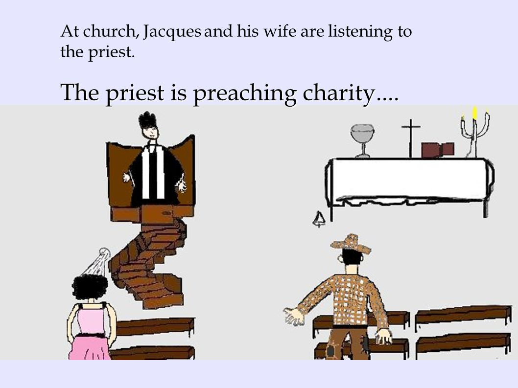 The priest is preaching charity.... At church, Jacques and his wife are listening to the priest.