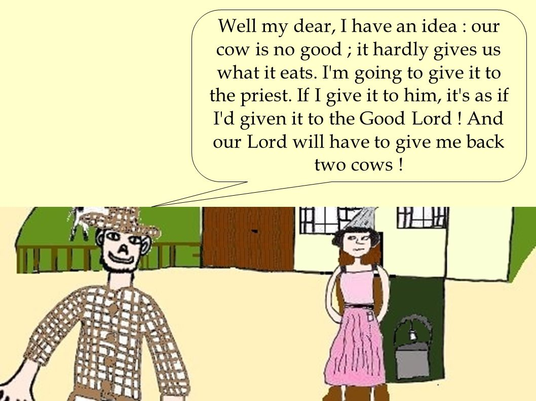 Well my dear, I have an idea : our cow is no good ; it hardly gives us what it eats. I'm going to give it to the priest. If I give it to him, it's as
