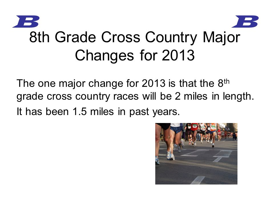 The one major change for 2013 is that the 8 th grade cross country races will be 2 miles in length.