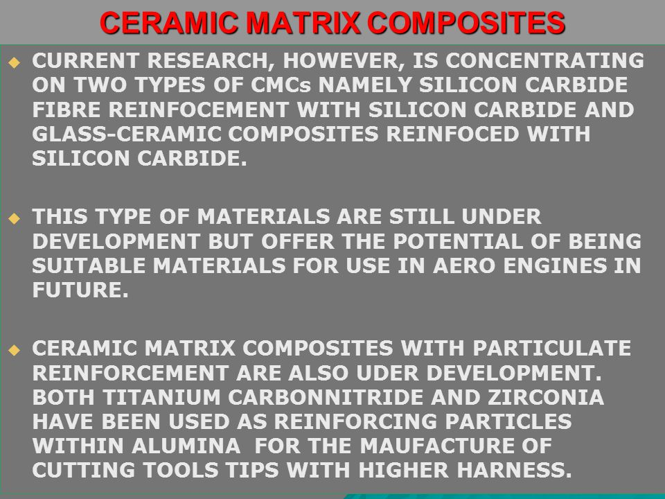 CERAMIC MATRIX COMPOSITES   CURRENT RESEARCH, HOWEVER, IS CONCENTRATING ON TWO TYPES OF CMCs NAMELY SILICON CARBIDE FIBRE REINFOCEMENT WITH SILICON