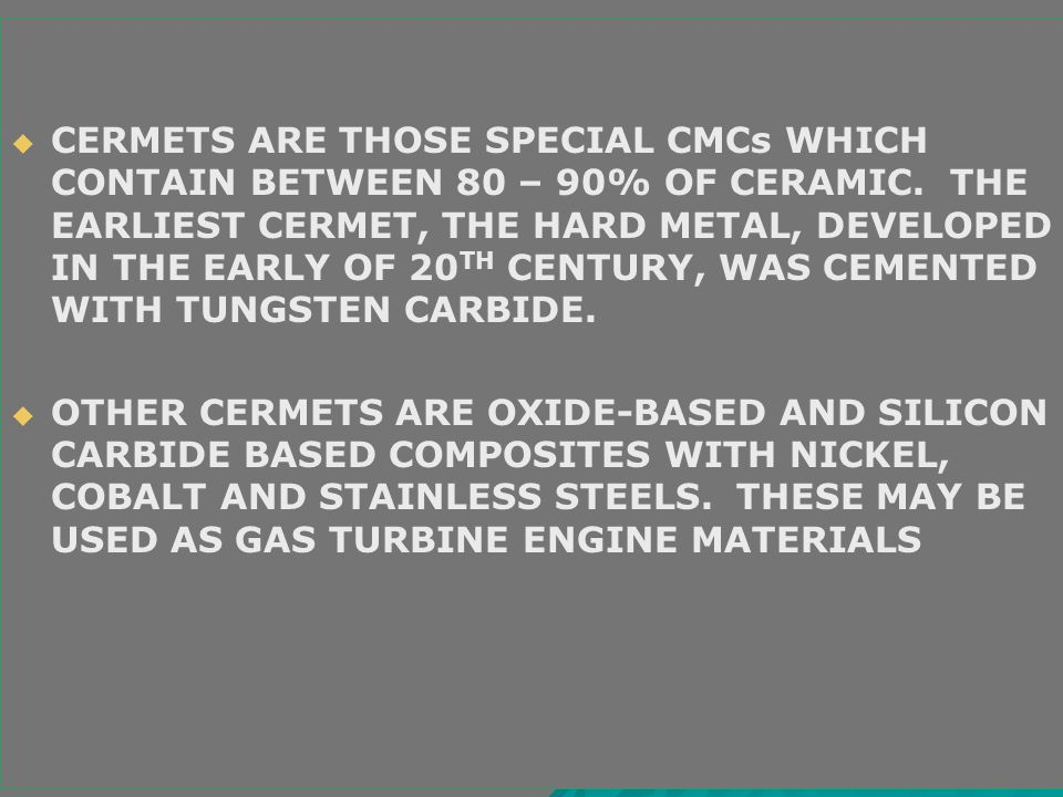   CERMETS ARE THOSE SPECIAL CMCs WHICH CONTAIN BETWEEN 80 – 90% OF CERAMIC. THE EARLIEST CERMET, THE HARD METAL, DEVELOPED IN THE EARLY OF 20 TH CEN