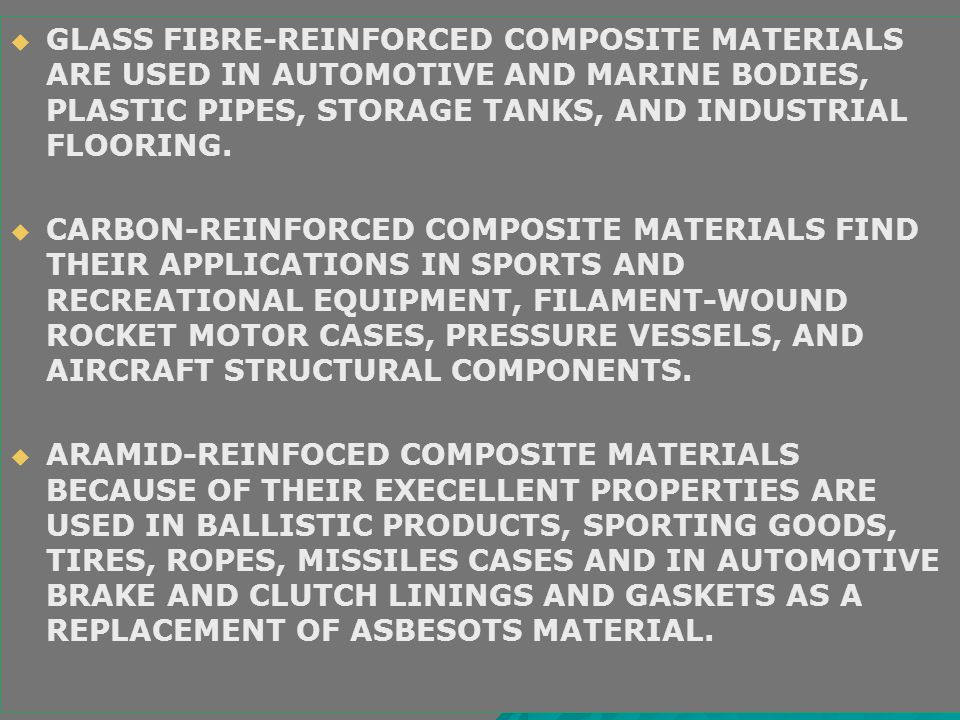   GLASS FIBRE-REINFORCED COMPOSITE MATERIALS ARE USED IN AUTOMOTIVE AND MARINE BODIES, PLASTIC PIPES, STORAGE TANKS, AND INDUSTRIAL FLOORING.   CA