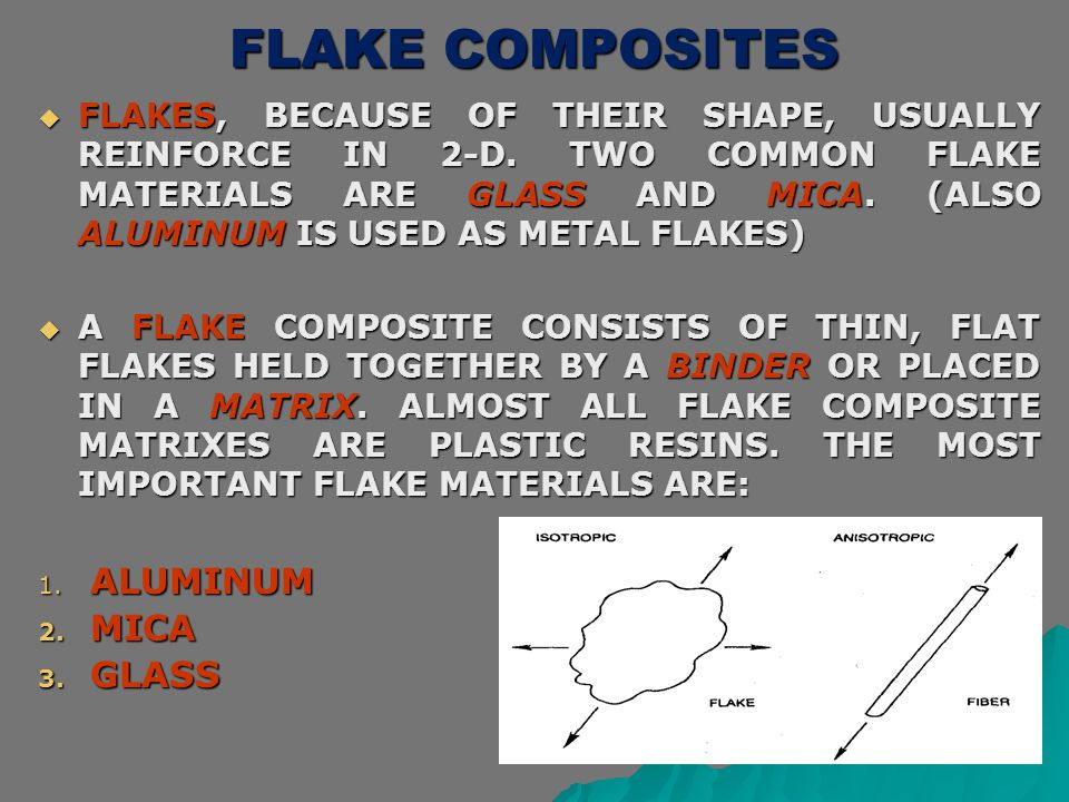 FLAKE COMPOSITES  FLAKES, BECAUSE OF THEIR SHAPE, USUALLY REINFORCE IN 2-D. TWO COMMON FLAKE MATERIALS ARE GLASS AND MICA. (ALSO ALUMINUM IS USED AS