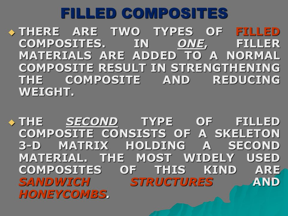 FILLED COMPOSITES  THERE ARE TWO TYPES OF FILLED COMPOSITES. IN ONE, FILLER MATERIALS ARE ADDED TO A NORMAL COMPOSITE RESULT IN STRENGTHENING THE COM