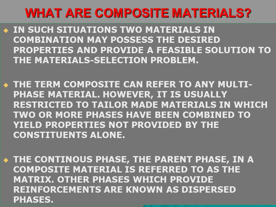WHAT ARE COMPOSITE MATERIALS?   IN SUCH SITUATIONS TWO MATERIALS IN COMBINATION MAY POSSESS THE DESIRED PROPERTIES AND PROVIDE A FEASIBLE SOLUTION T