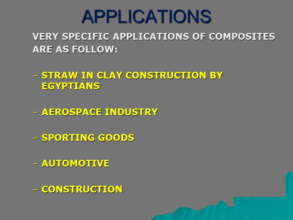 APPLICATIONS VERY SPECIFIC APPLICATIONS OF COMPOSITES ARE AS FOLLOW: –STRAW IN CLAY CONSTRUCTION BY EGYPTIANS –AEROSPACE INDUSTRY –SPORTING GOODS –AUT