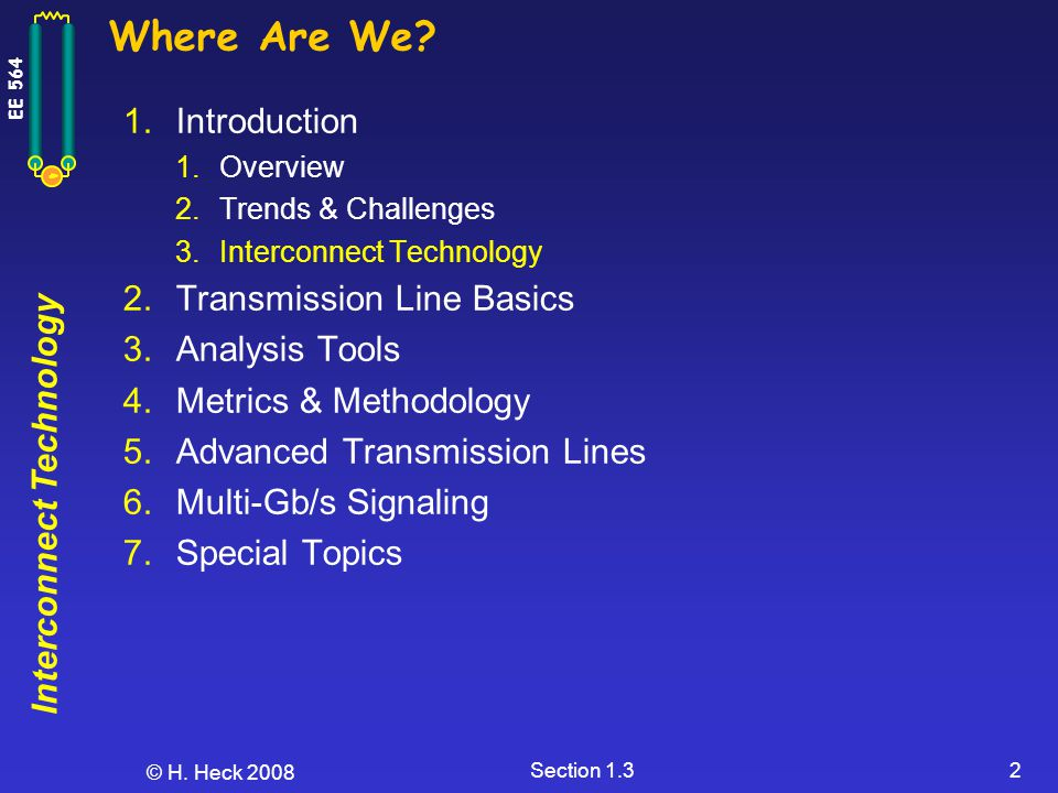 Interconnect Technology EE 564 © H. Heck 2008 Section 1.32 Where Are We? 1.Introduction 1.Overview 2.Trends & Challenges 3.Interconnect Technology 2.T