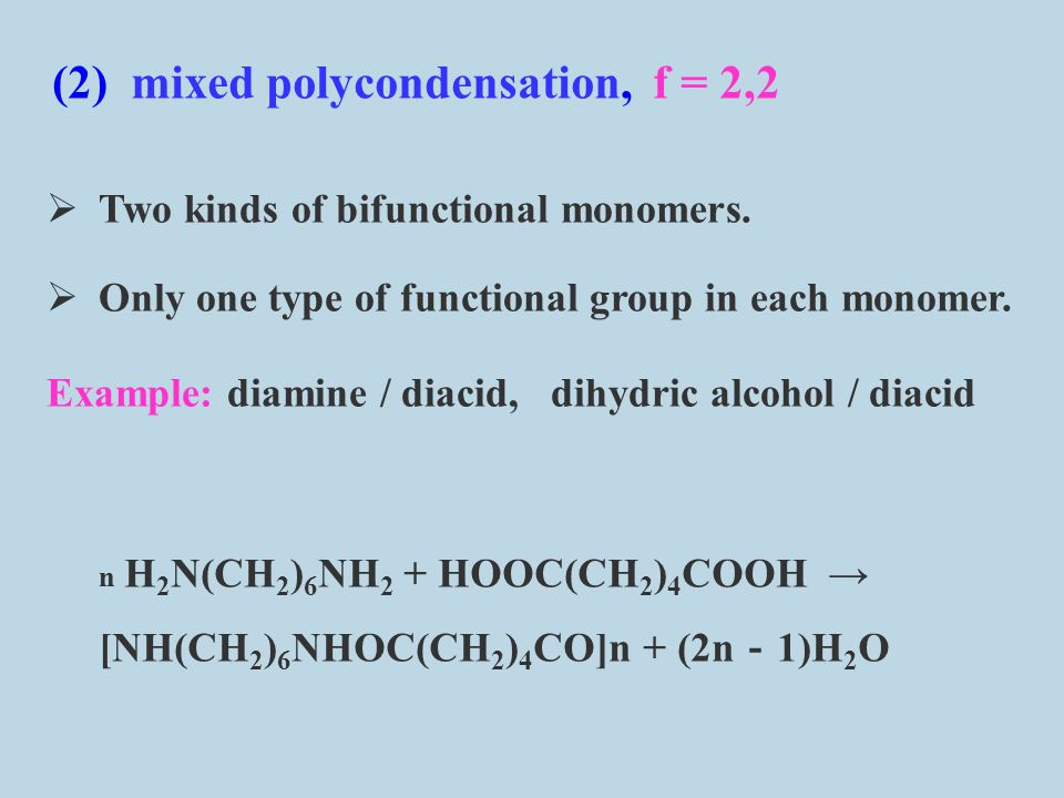 (1) homogeneous polycondensation, f = 2 a single monomer which two types of func- tional groups example : polycondensation of amino acids n H 2 N - R - COOH → [NH - R - CO]n + (n - 1)H 2 O 1.