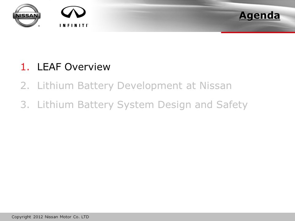 Copyright 2012 Nissan Motor Co. LTD 1. LEAF Overview 2. Lithium Battery Development at Nissan 3. Lithium Battery System Design and Safety Agenda