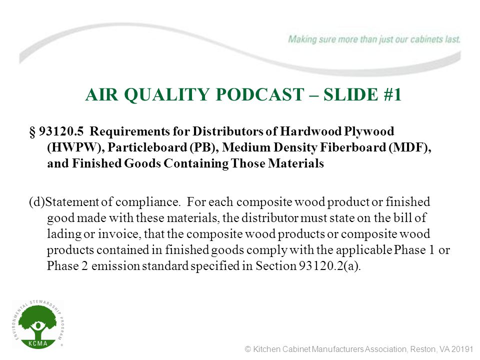 © Kitchen Cabinet Manufacturers Association, Reston, VA 20191 AIR QUALITY PODCAST – SLIDE #2 § 93120.7 Requirements for Fabricators that use Hardwood Plywood (HWPW), Particleboard (PB), Medium Density Fiberboard(MDF), and Finished Goods Containing Those Materials.
