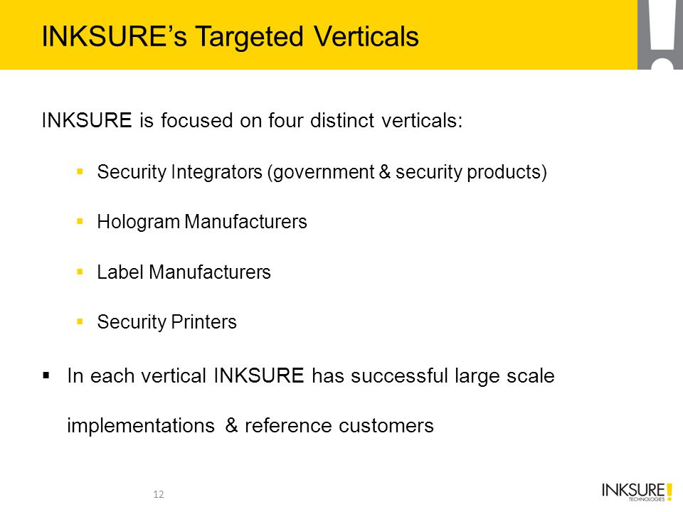 INKSURE's Targeted Verticals INKSURE is focused on four distinct verticals:  Security Integrators (government & security products)  Hologram Manufacturers  Label Manufacturers  Security Printers  In each vertical INKSURE has successful large scale implementations & reference customers 12