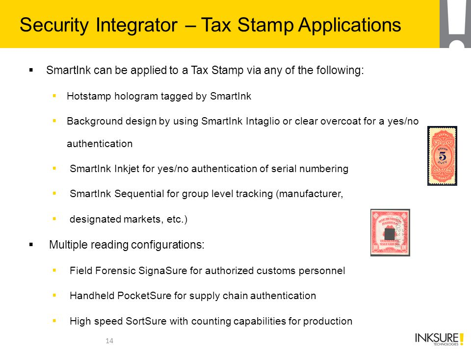  SmartInk can be applied to a Tax Stamp via any of the following:  Hotstamp hologram tagged by SmartInk  Background design by using SmartInk Intaglio or clear overcoat for a yes/no authentication  SmartInk Inkjet for yes/no authentication of serial numbering  SmartInk Sequential for group level tracking (manufacturer,  designated markets, etc.)  Multiple reading configurations:  Field Forensic SignaSure for authorized customs personnel  Handheld PocketSure for supply chain authentication  High speed SortSure with counting capabilities for production 14 Security Integrator – Tax Stamp Applications