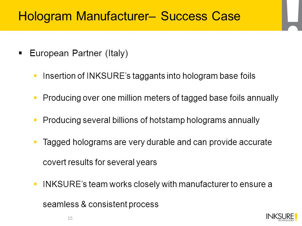 Hologram Manufacturer– Success Case  European Partner (Italy)  Insertion of INKSURE's taggants into hologram base foils  Producing over one million meters of tagged base foils annually  Producing several billions of hotstamp holograms annually  Tagged holograms are very durable and can provide accurate covert results for several years  INKSURE's team works closely with manufacturer to ensure a seamless & consistent process 15