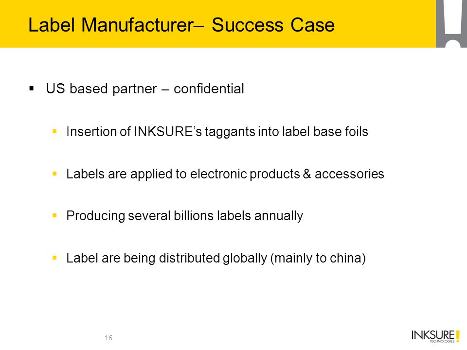 Label Manufacturer– Success Case  US based partner – confidential  Insertion of INKSURE's taggants into label base foils  Labels are applied to electronic products & accessories  Producing several billions labels annually  Label are being distributed globally (mainly to china) 16