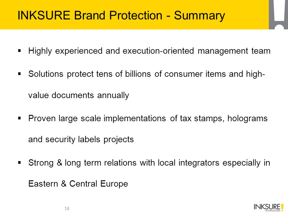INKSURE Brand Protection - Summary  Highly experienced and execution-oriented management team  Solutions protect tens of billions of consumer items and high- value documents annually  Proven large scale implementations of tax stamps, holograms and security labels projects  Strong & long term relations with local integrators especially in Eastern & Central Europe 18