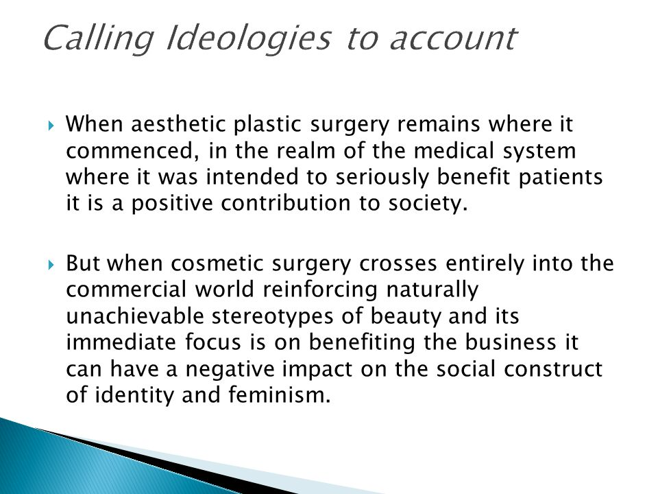  When aesthetic plastic surgery remains where it commenced, in the realm of the medical system where it was intended to seriously benefit patients it is a positive contribution to society.