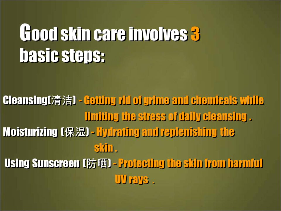 G ood skin care involves 3 basic steps: Cleansing( 清洁 ) - Getting rid of grime and chemicals while limiting the stress of daily cleansing.