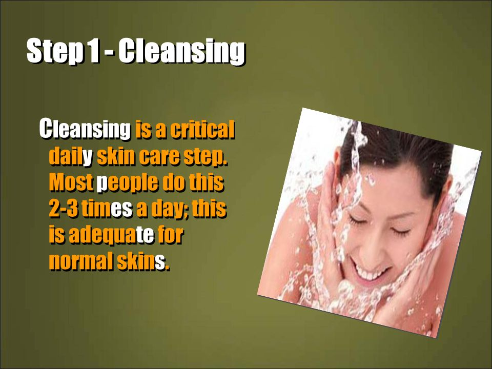 Step 1 - Cleansing C leansing is a critical daily skin care step. Most people do this 2-3 times a day; this is adequate for normal skins.