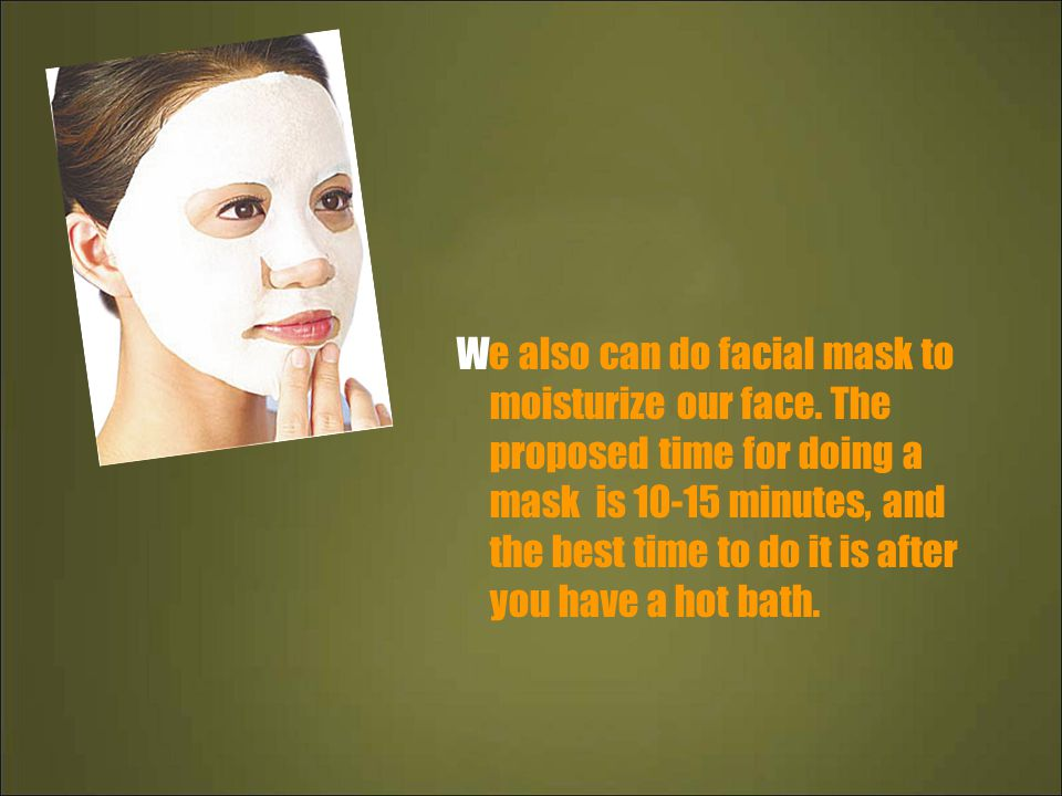 We also can do facial mask to moisturize our face.