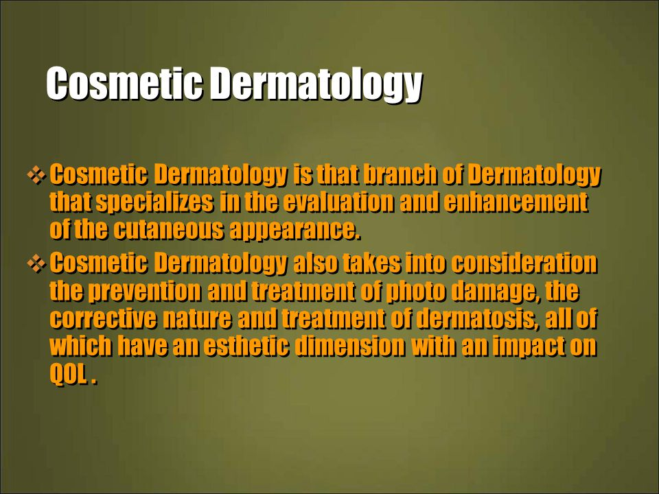 Cosmetic Dermatology  Cosmetic Dermatology is that branch of Dermatology that specializes in the evaluation and enhancement of the cutaneous appearance.