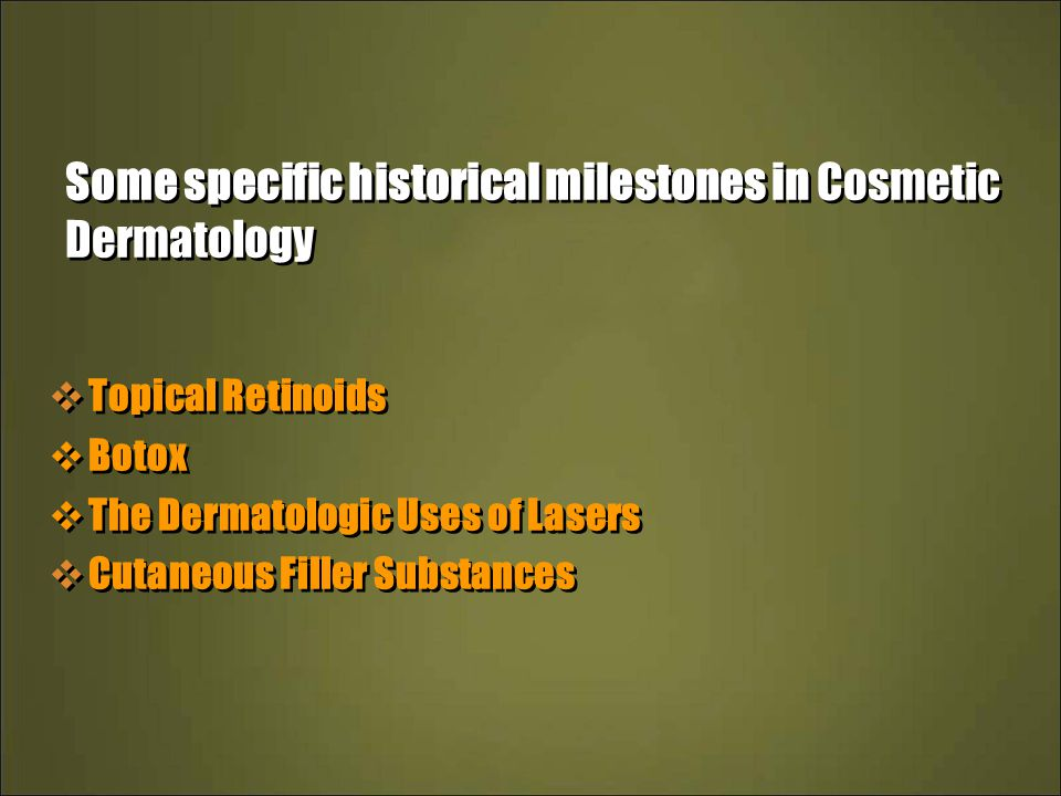 Some specific historical milestones in Cosmetic Dermatology  Topical Retinoids  Botox  The Dermatologic Uses of Lasers  Cutaneous Filler Substances  Topical Retinoids  Botox  The Dermatologic Uses of Lasers  Cutaneous Filler Substances