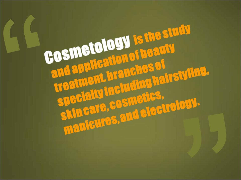 Cosmetology is the study and application of beauty treatment. branches of specialty including hairstyling, skin care, cosmetics, manicures, and electr