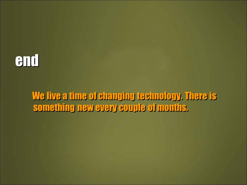 end We live a time of changing technology. There is something new every couple of months.