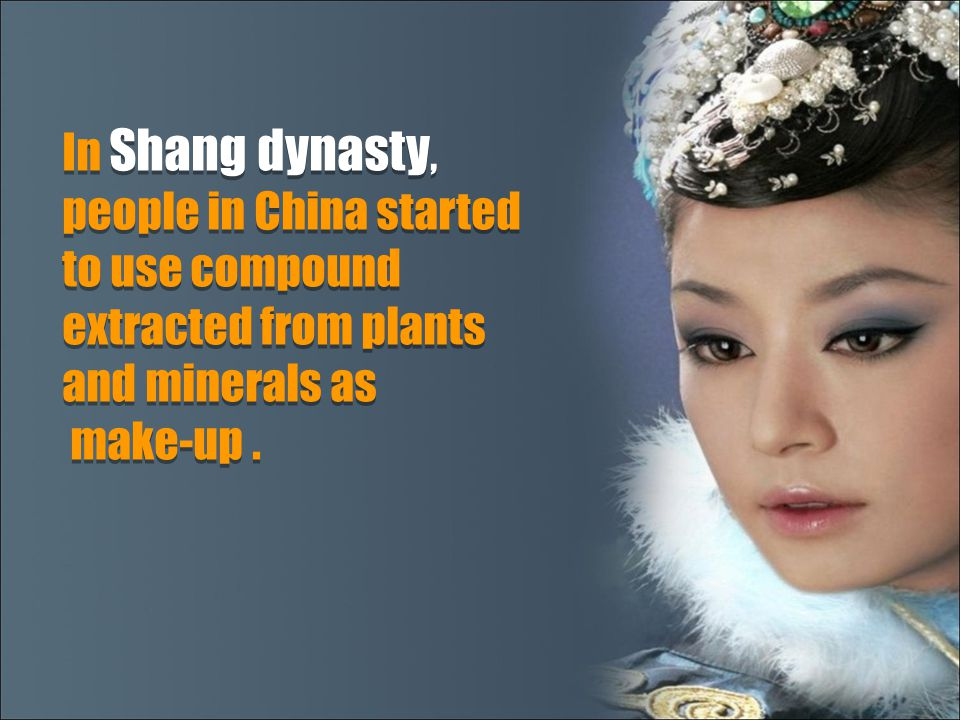 In Shang dynasty, people in China started to use compound extracted from plants and minerals as make-up. In Shang dynasty, people in China started to