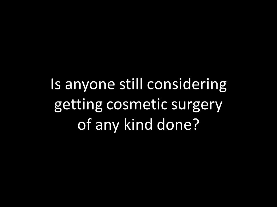 Is anyone still considering getting cosmetic surgery of any kind done?