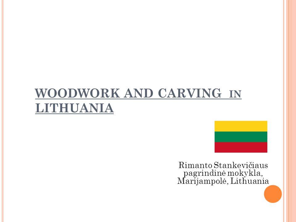 WOODWORK AND CARVING IN LITHUANIA Rimanto Stankevičiaus pagrindinė mokykla, Marijampolė, Lithuania