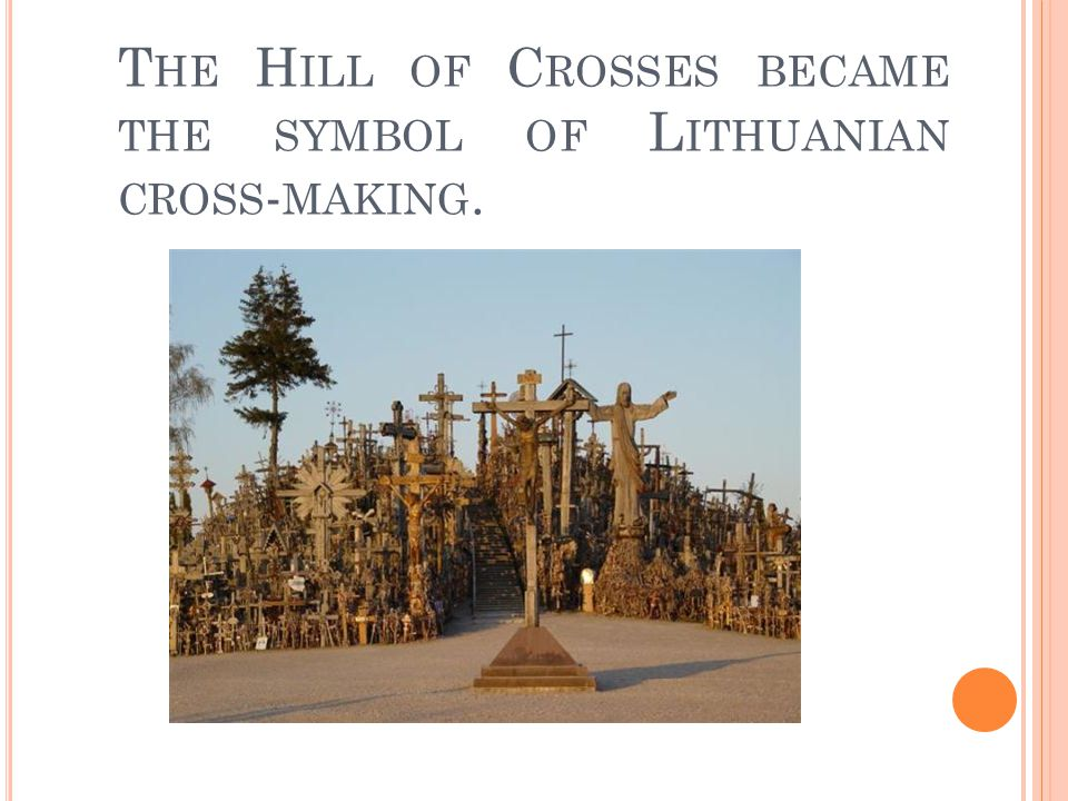 T HE H ILL OF C ROSSES BECAME THE SYMBOL OF L ITHUANIAN CROSS - MAKING.