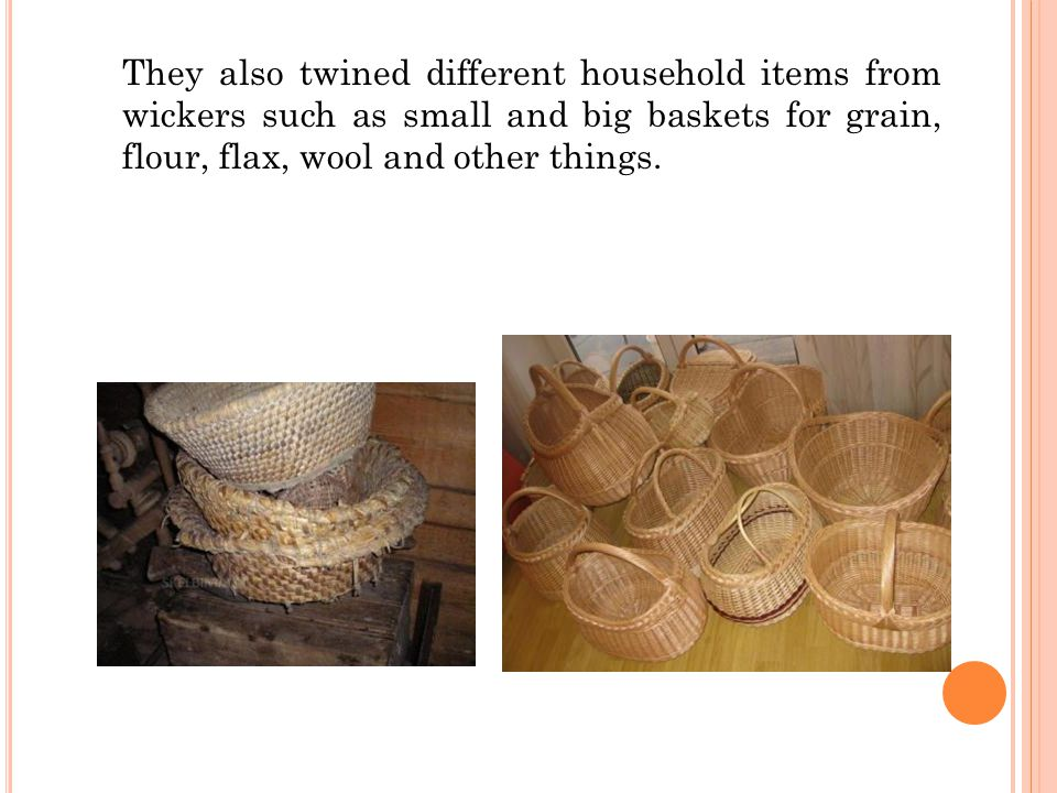 They also twined different household items from wickers such as small and big baskets for grain, flour, flax, wool and other things.