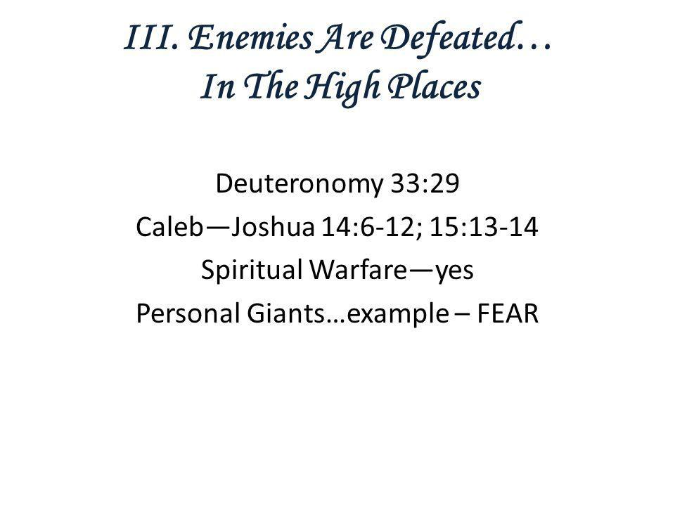 III. Enemies Are Defeated… In The High Places Deuteronomy 33:29 Caleb—Joshua 14:6-12; 15:13-14 Spiritual Warfare—yes Personal Giants…example – FEAR