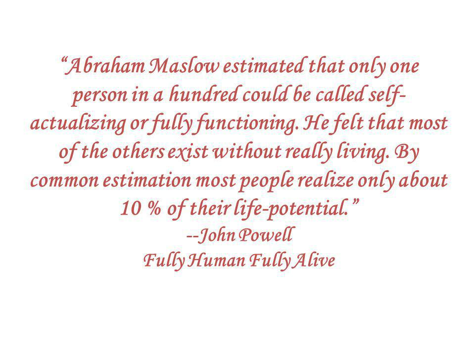 Abraham Maslow estimated that only one person in a hundred could be called self- actualizing or fully functioning.