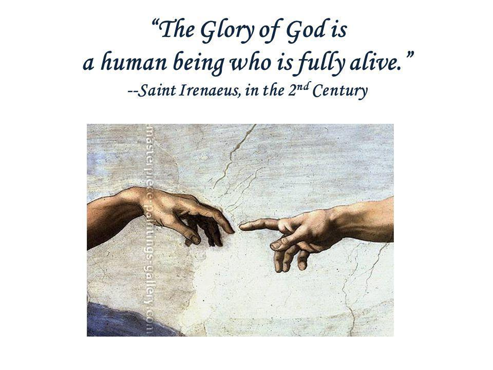The Glory of God is a human being who is fully alive. --Saint Irenaeus, in the 2 nd Century