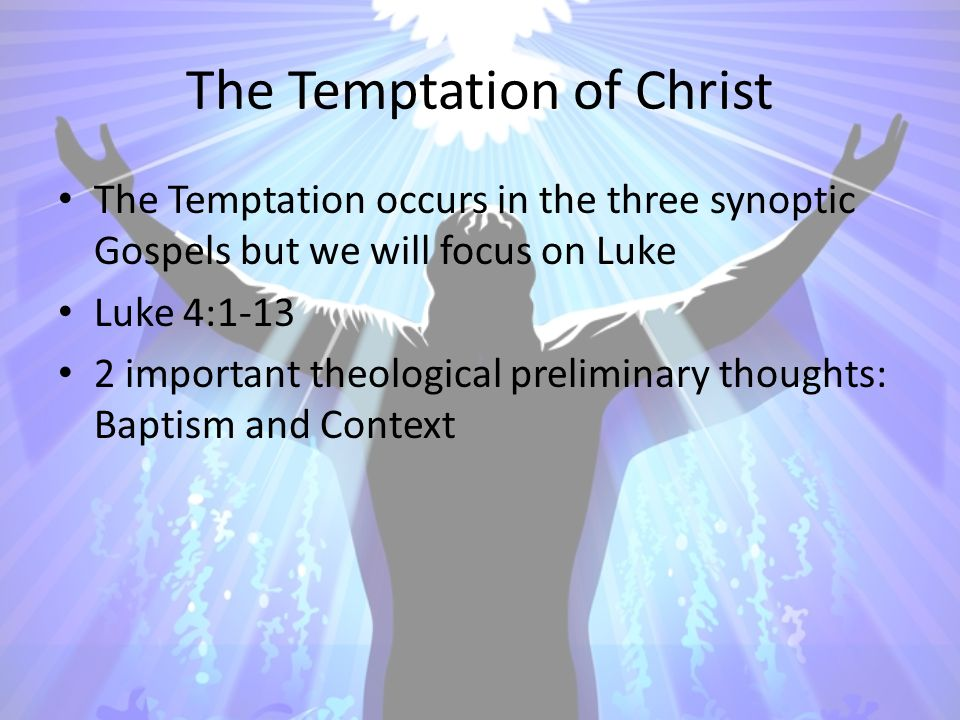 The Temptation of Christ The Temptation occurs in the three synoptic Gospels but we will focus on Luke Luke 4:1-13 2 important theological preliminary thoughts: Baptism and Context