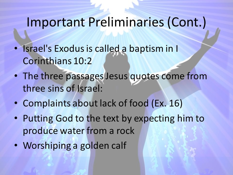 Important Preliminaries (Cont.) Israel's Exodus is called a baptism in I Corinthians 10:2 The three passages Jesus quotes come from three sins of Isra