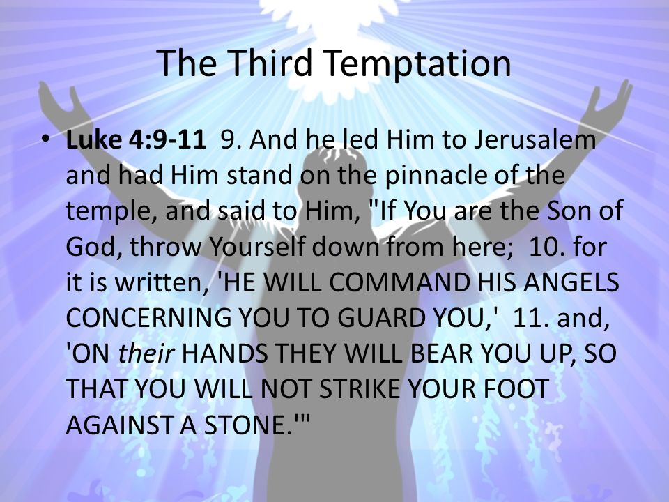 The Third Temptation Luke 4:9-11 9. And he led Him to Jerusalem and had Him stand on the pinnacle of the temple, and said to Him,