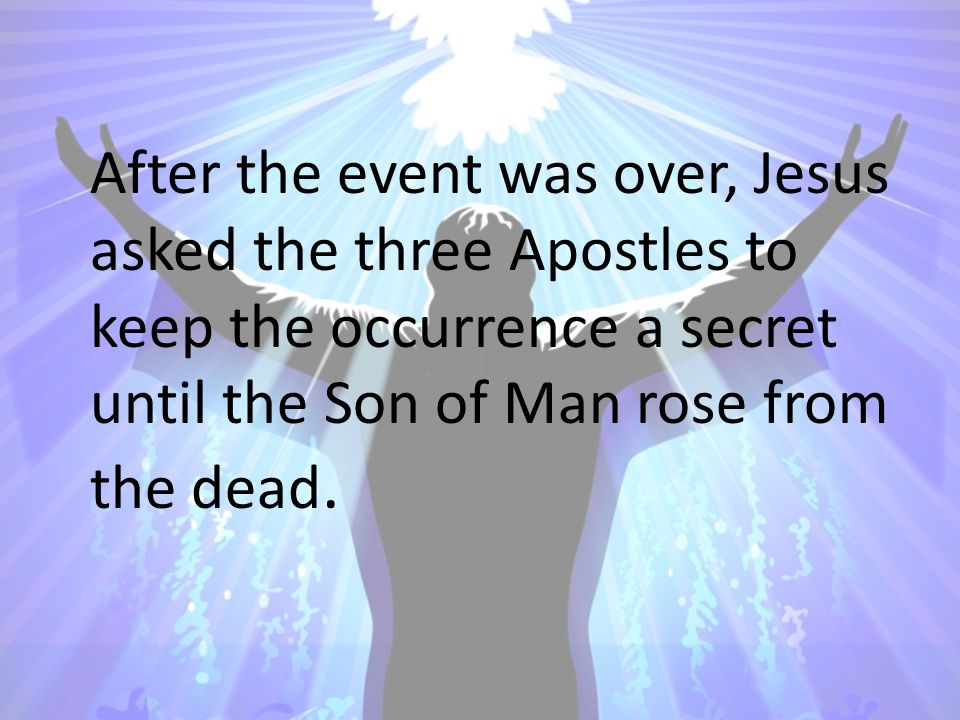 After the event was over, Jesus asked the three Apostles to keep the occurrence a secret until the Son of Man rose from the dead.