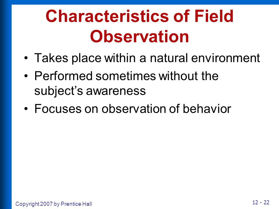 12 - 22 Copyright 2007 by Prentice Hall Characteristics of Field Observation Takes place within a natural environment Performed sometimes without the