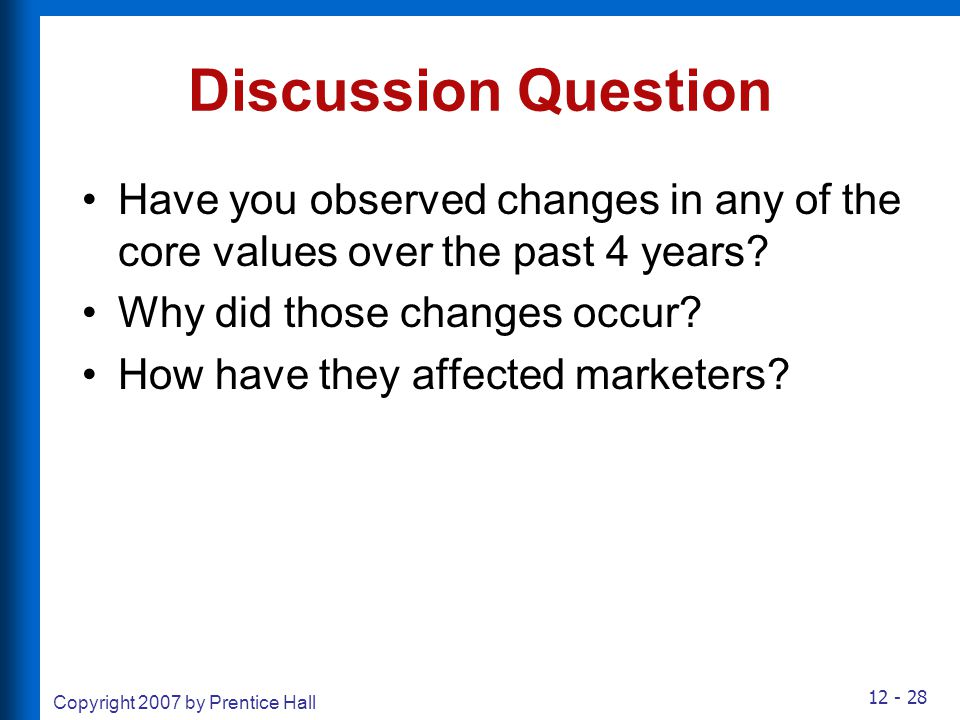 12 - 28 Copyright 2007 by Prentice Hall Discussion Question Have you observed changes in any of the core values over the past 4 years? Why did those c