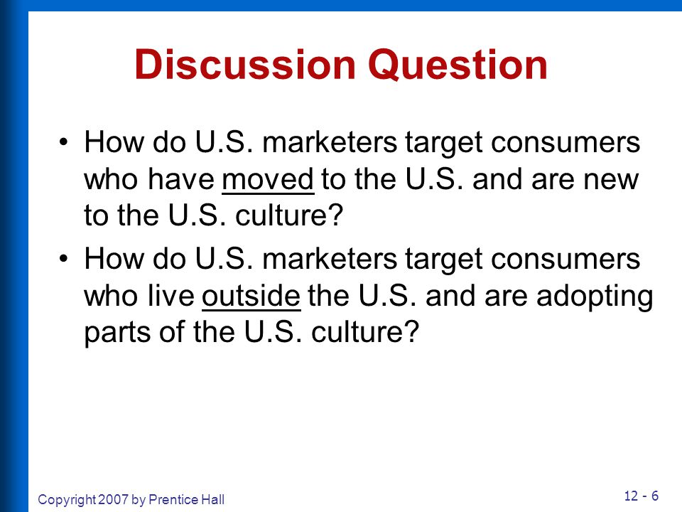 12 - 6 Copyright 2007 by Prentice Hall Discussion Question How do U.S. marketers target consumers who have moved to the U.S. and are new to the U.S. c